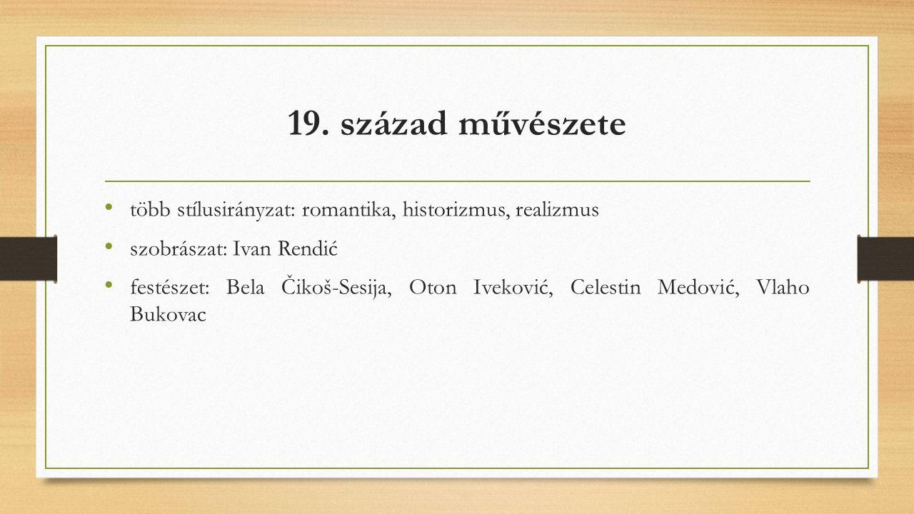 19. század művészete több stílusirányzat: romantika, historizmus, realizmus szobrászat: Ivan Rendić festészet: Bela Čikoš-Sesija, Oton Iveković, Celes