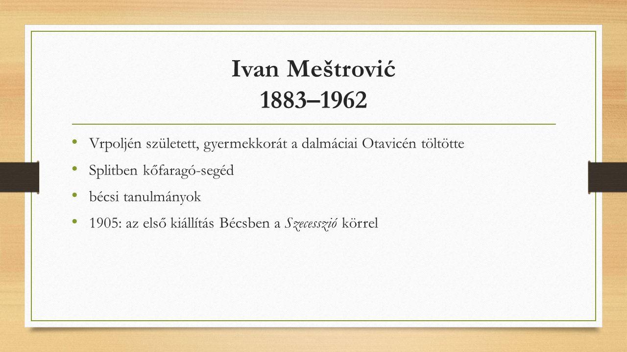 Ivan Meštrović 1883–1962 Vrpoljén született, gyermekkorát a dalmáciai Otavicén töltötte Splitben kőfaragó-segéd bécsi tanulmányok 1905: az első kiállítás Bécsben a Szecesszió körrel
