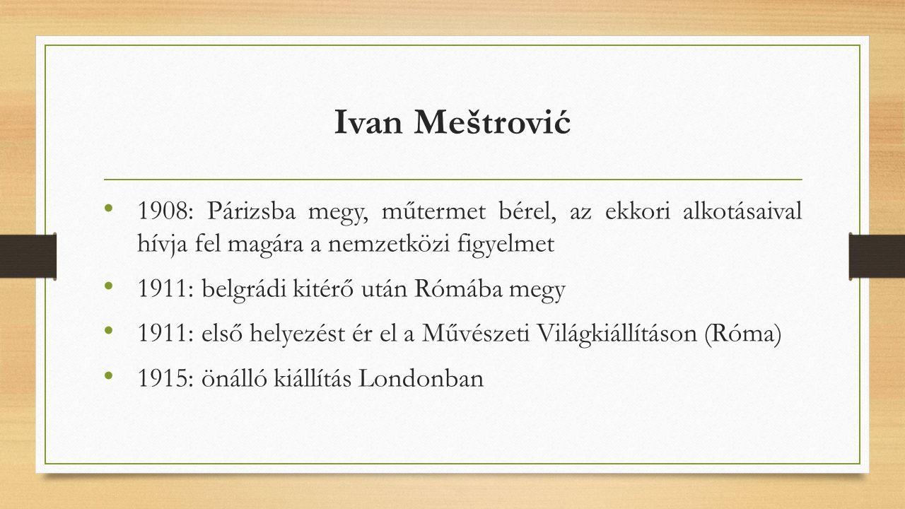 Ivan Meštrović 1908: Párizsba megy, műtermet bérel, az ekkori alkotásaival hívja fel magára a nemzetközi figyelmet 1911: belgrádi kitérő után Rómába megy 1911: első helyezést ér el a Művészeti Világkiállításon (Róma) 1915: önálló kiállítás Londonban
