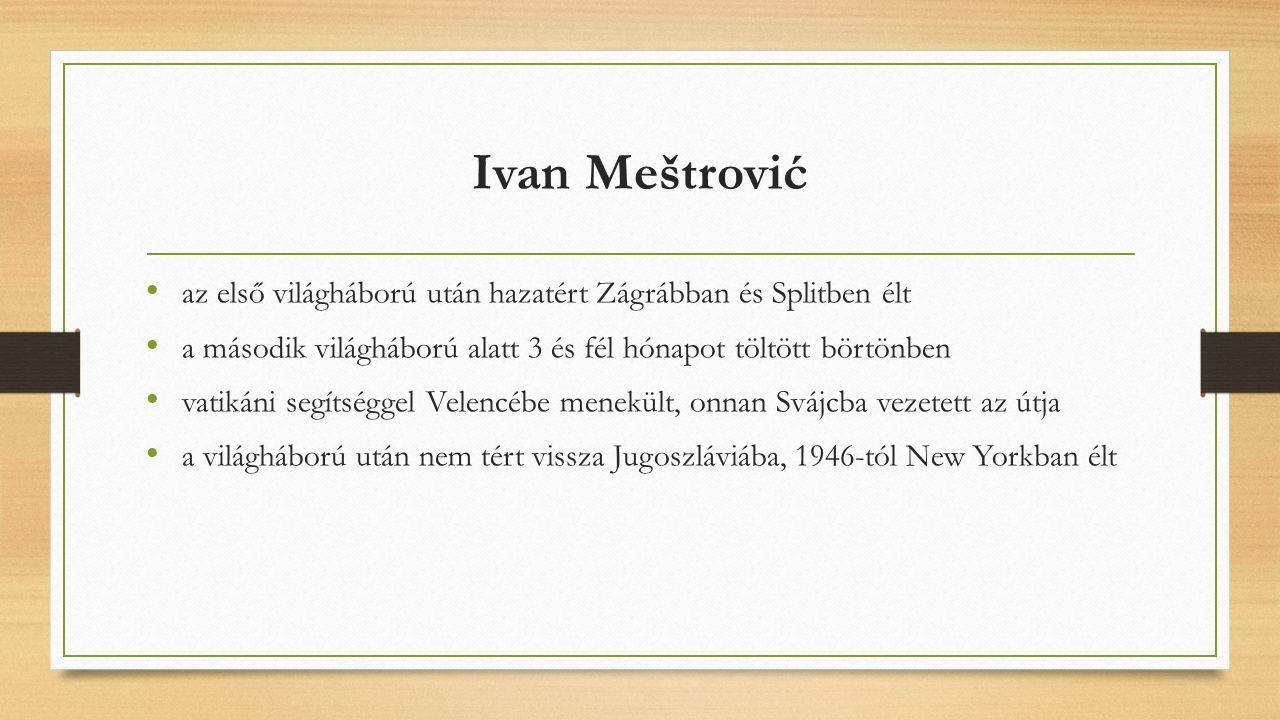 Ivan Meštrović az első világháború után hazatért Zágrábban és Splitben élt a második világháború alatt 3 és fél hónapot töltött börtönben vatikáni segítséggel Velencébe menekült, onnan Svájcba vezetett az útja a világháború után nem tért vissza Jugoszláviába, 1946-tól New Yorkban élt