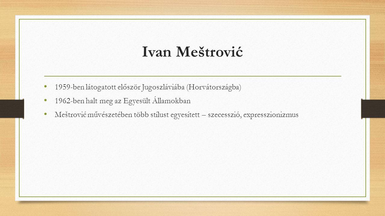 Ivan Meštrović 1959-ben látogatott először Jugoszláviába (Horvátországba) 1962-ben halt meg az Egyesült Államokban Meštrović művészetében több stílust egyesített – szecesszió, expresszionizmus