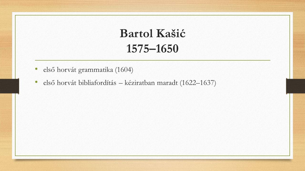 Bartol Kašić 1575–1650 első horvát grammatika (1604) első horvát bibliafordítás – kéziratban maradt (1622–1637)