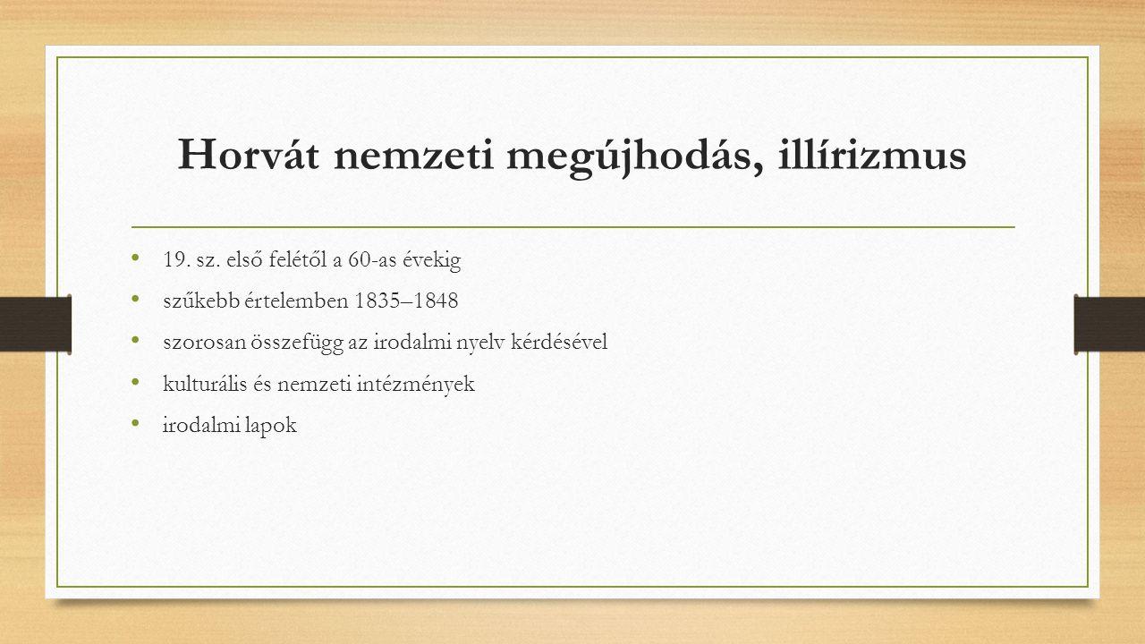 Horvát nemzeti megújhodás, illírizmus 19. sz. első felétől a 60-as évekig szűkebb értelemben 1835–1848 szorosan összefügg az irodalmi nyelv kérdésével