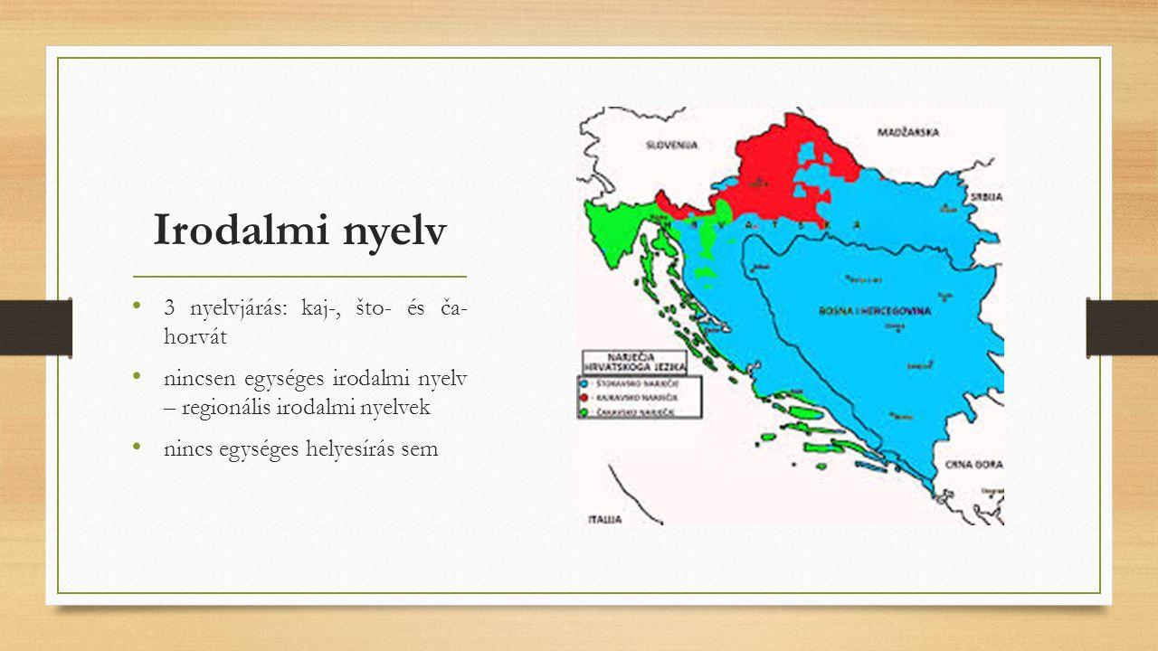 Irodalmi nyelv 3 nyelvjárás: kaj-, što- és ča- horvát nincsen egységes irodalmi nyelv – regionális irodalmi nyelvek nincs egységes helyesírás sem