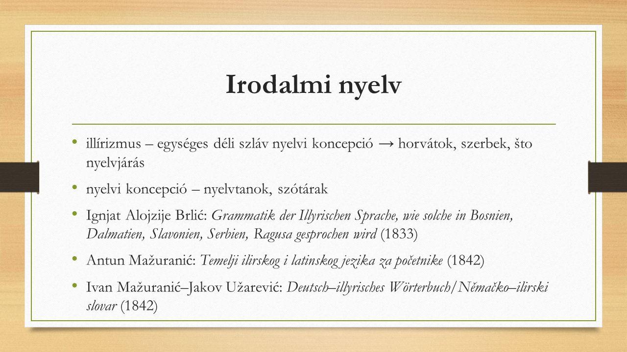Irodalmi nyelv illírizmus – egységes déli szláv nyelvi koncepció → horvátok, szerbek, što nyelvjárás nyelvi koncepció – nyelvtanok, szótárak Ignjat Al