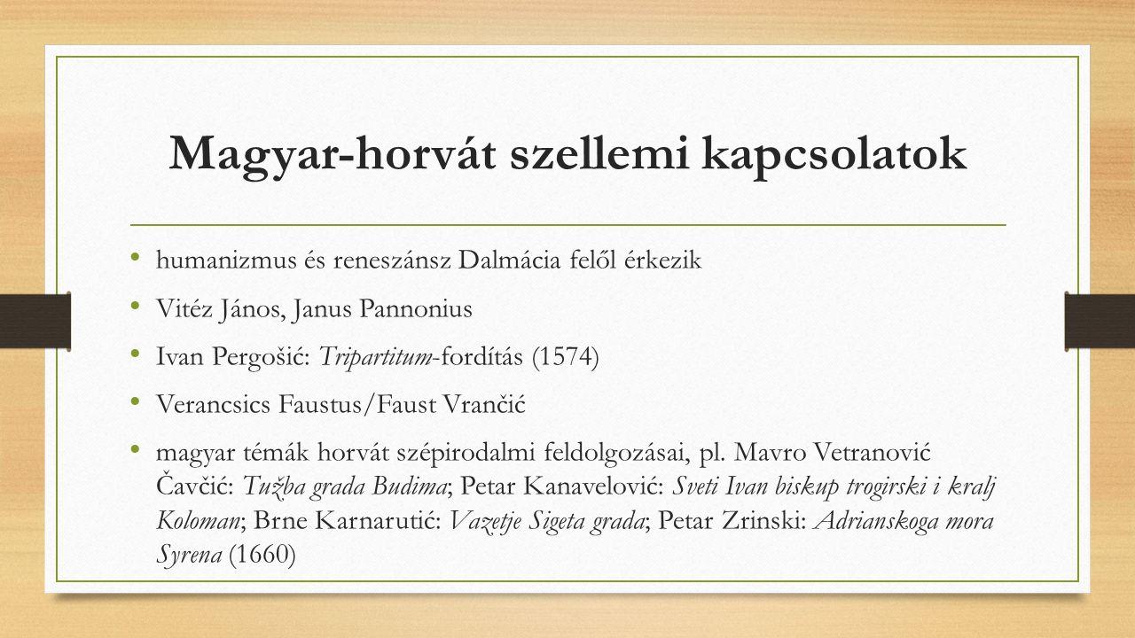 Magyar-horvát szellemi kapcsolatok humanizmus és reneszánsz Dalmácia felől érkezik Vitéz János, Janus Pannonius Ivan Pergošić: Tripartitum-fordítás (1574) Verancsics Faustus/Faust Vrančić magyar témák horvát szépirodalmi feldolgozásai, pl.
