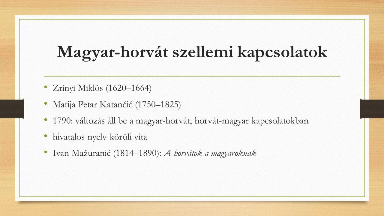 Magyar-horvát szellemi kapcsolatok Zrínyi Miklós (1620–1664) Matija Petar Katančić (1750–1825) 1790: változás áll be a magyar-horvát, horvát-magyar kapcsolatokban hivatalos nyelv körüli vita Ivan Mažuranić (1814–1890): A horvátok a magyaroknak