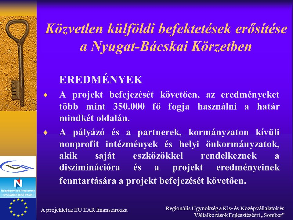 """A projektet az EU EAR finanszírozza Regionális Ügynökség a Kis- és Középvállalatok és Vállalkozások Fejlesztéséért """"Sombor Közvetlen külföldi befektetések erősítése a Nyugat-Bácskai Körzetben EREDMÉNYEK  A projekt befejezését követően, az eredményeket több mint 350.000 fő fogja használni a határ mindkét oldalán."""