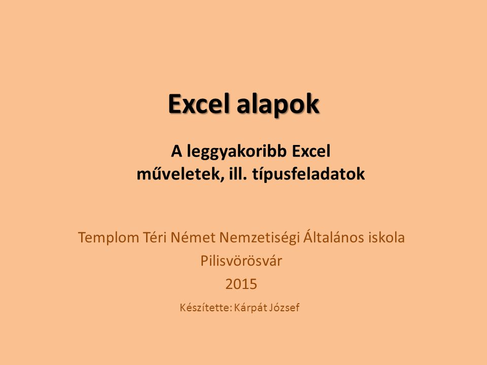 Excel alapok Templom Téri Német Nemzetiségi Általános iskola Pilisvörösvár 2015 A leggyakoribb Excel műveletek, ill. típusfeladatok Készítette: Kárpát