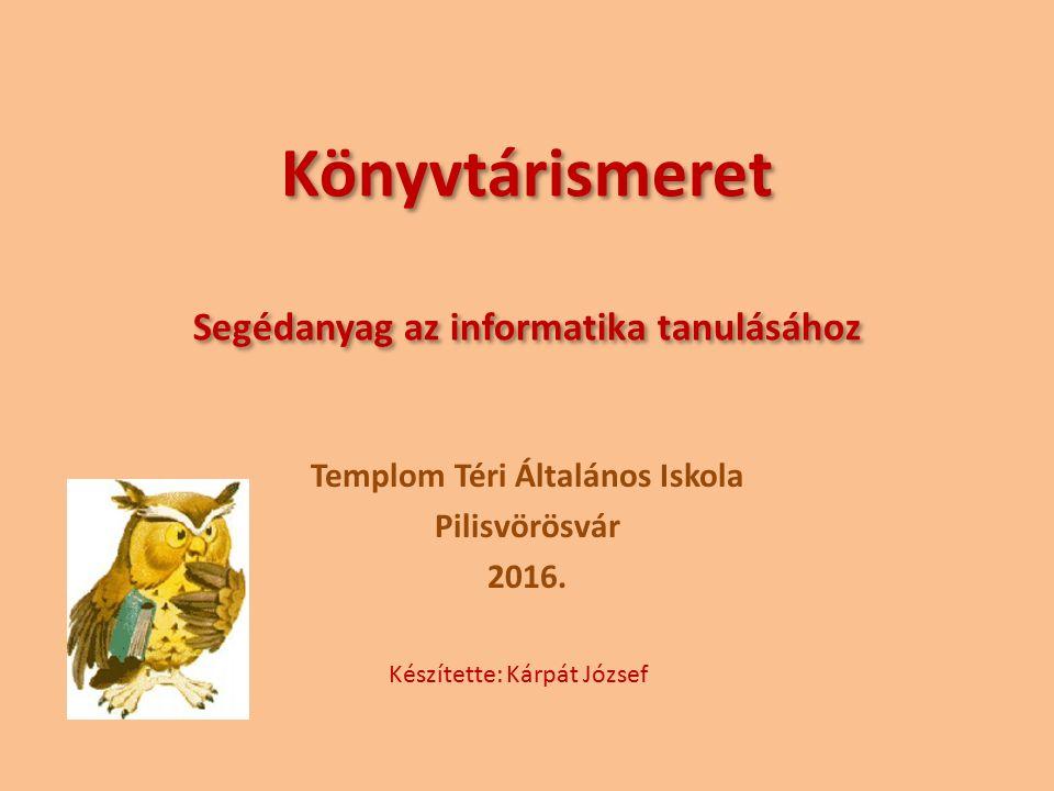 Könyvtárismeret Segédanyag az informatika tanulásához Templom Téri Általános Iskola Pilisvörösvár 2016.
