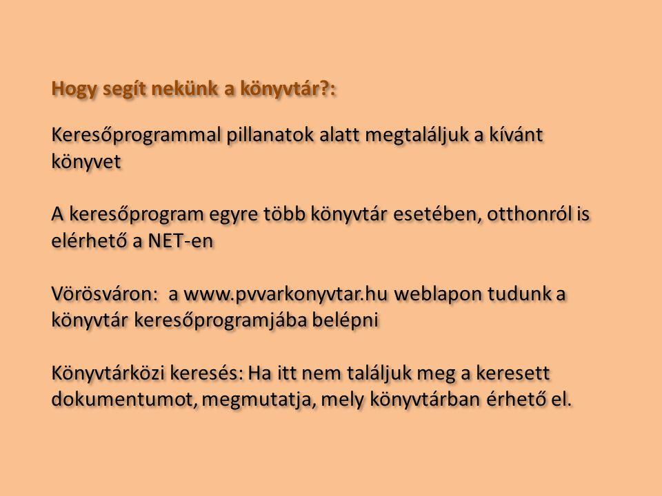 Hogy segít nekünk a könyvtár : Keresőprogrammal pillanatok alatt megtaláljuk a kívánt könyvet A keresőprogram egyre több könyvtár esetében, otthonról is elérhető a NET-en Vörösváron: a www.pvvarkonyvtar.hu weblapon tudunk a könyvtár keresőprogramjába belépni Könyvtárközi keresés: Ha itt nem találjuk meg a keresett dokumentumot, megmutatja, mely könyvtárban érhető el.