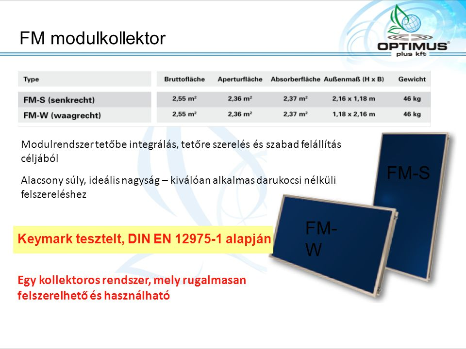 Nagyfelületű kollektorok FA és FI Solarpark, A-6306 Söll/Tirol, Fon: +43.(0)5333.2010, Fax: +43.(0)5333.201.100, Email: office@tisun.com, Web: www.tisun.com Nagyfelületű kollektor egy darabban 3 -18 m² -ig  Alacsony hőveszteség, magas szigetelési érték Szélesség: 2 - 6 mMagasság: 1, 2 és 3 m FA esetén 1,5 m magasság is  Masszív, hő- és időjárásálló szerkezet  Egyszerű és gyors darus felszerelés  Keymark tesztelt, DIN EN 12975-1 alapján