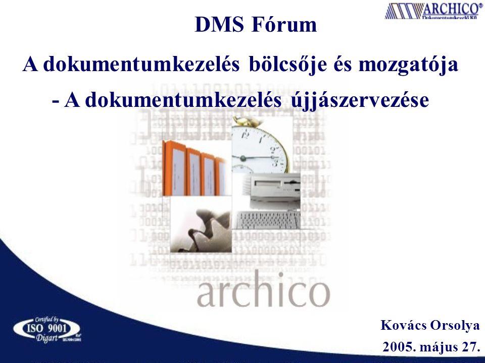 DMS Fórum Kovács Orsolya 2005. május 27. A dokumentumkezelés bölcsője és mozgatója - A dokumentumkezelés újjászervezése