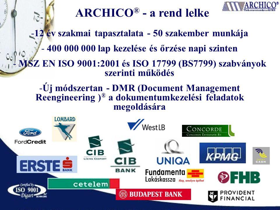 ARCHICO ® - a rend lelke -12 év szakmai tapasztalata - 50 szakember munkája - 400 000 000 lap kezelése és őrzése napi szinten - MSZ EN ISO 9001:2001 és ISO 17799 (BS7799) szabványok szerinti működés -Új módszertan - DMR (Document Management Reengineering ) ® a dokumentumkezelési feladatok megoldására