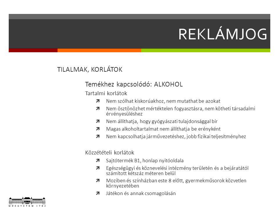 REKLÁMJOG TILALMAK, KORLÁTOK Temékhez kapcsolódó: ALKOHOL Tartalmi korlátok  Nem szólhat kiskorúakhoz, nem mutathat be azokat  Nem ösztönözhet mértéktelen fogyasztásra, nem kötheti társadalmi érvényesüléshez  Nem állíthatja, hogy gyógyászati tulajdonsággal bír  Magas alkoholtartalmat nem állíthatja be erényként  Nem kapcsolhatja járművezetéshez, jobb fizikai teljesítményhez Közzétételi korlátok  Sajtótermék B1, honlap nyitóoldala  Egészségügyi és köznevelési intézmény területén és a bejáratától számított kétszáz méteren belül  Moziben és színházban este 8 előtt, gyermekműsorok közvetlen környezetében  Játékon és annak csomagolásán
