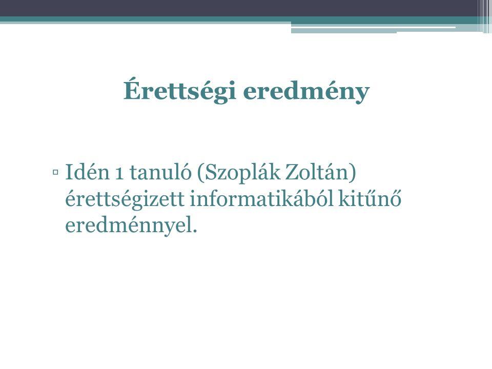 Érettségi eredmény ▫Idén 1 tanuló (Szoplák Zoltán) érettségizett informatikából kitűnő eredménnyel.
