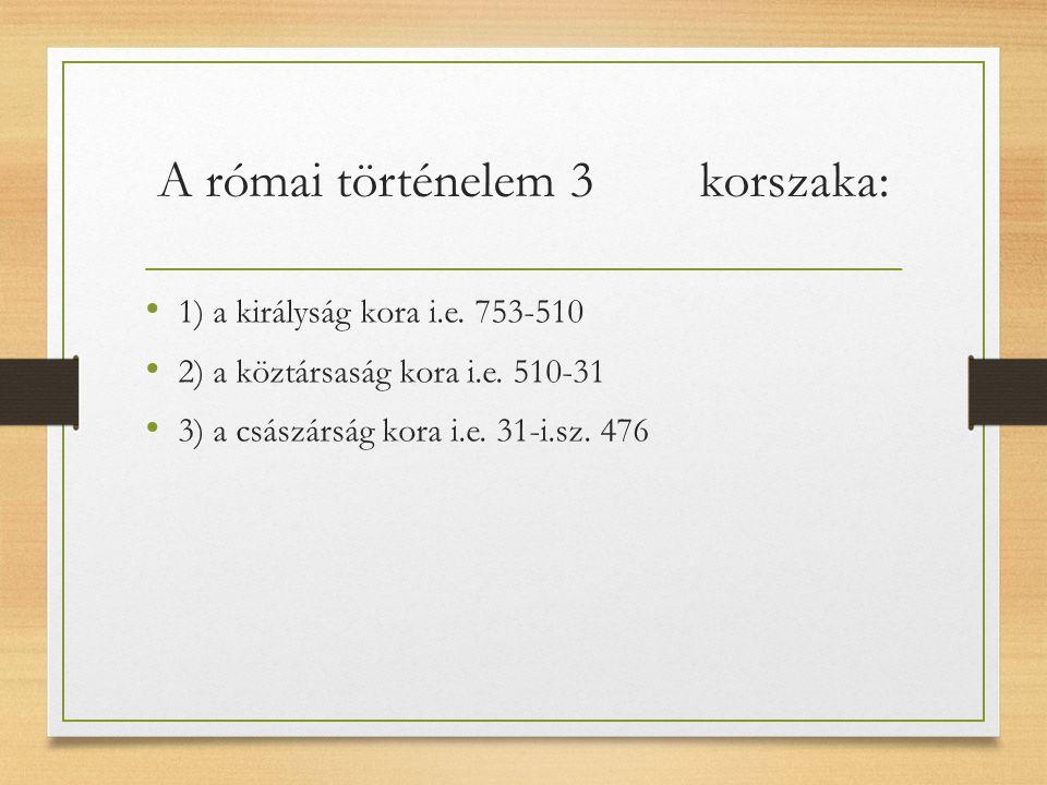 A római történelem 3 korszaka: 1) a királyság kora i.e.