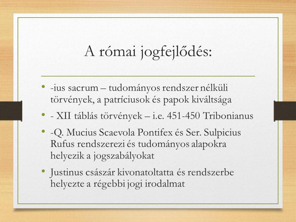 A római jogfejlődés: -ius sacrum – tudományos rendszer nélküli törvények, a patríciusok és papok kiváltsága - XII táblás törvények – i.e.