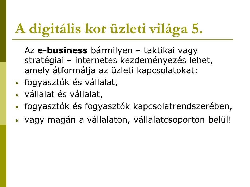 A digitális kor üzleti világa 5. Az e-business bármilyen – taktikai vagy stratégiai – internetes kezdeményezés lehet, amely átformálja az üzleti kapcs