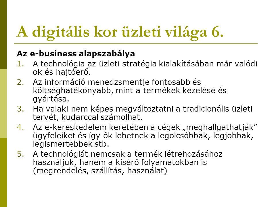 A digitális kor üzleti világa 6. Az e-business alapszabálya 1.A technológia az üzleti stratégia kialakításában már valódi ok és hajtóerő. 2.Az informá
