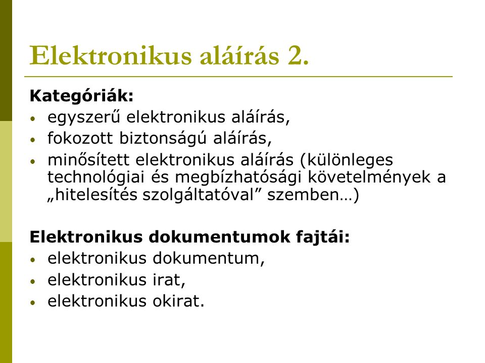 Elektronikus aláírás 2. Kategóriák: egyszerű elektronikus aláírás, fokozott biztonságú aláírás, minősített elektronikus aláírás (különleges technológi