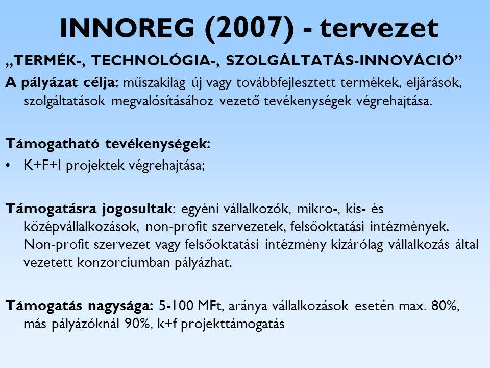 """INNOREG (2007) - tervezet """"TERMÉK-, TECHNOLÓGIA-, SZOLGÁLTATÁS-INNOVÁCIÓ"""" A pályázat célja: műszakilag új vagy továbbfejlesztett termékek, eljárások,"""