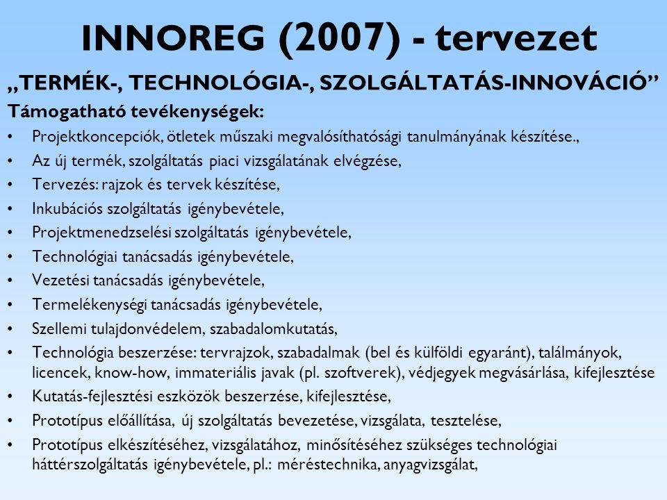 """INNOREG (2007) - tervezet """"TERMÉK-, TECHNOLÓGIA-, SZOLGÁLTATÁS-INNOVÁCIÓ"""" Támogatható tevékenységek: Projektkoncepciók, ötletek műszaki megvalósítható"""