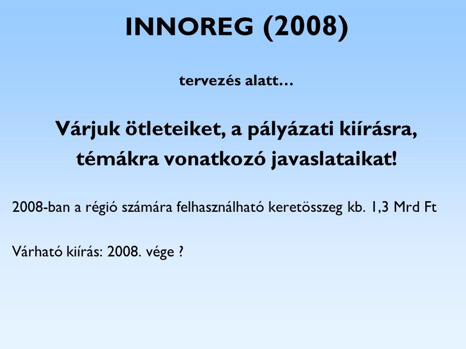 INNOREG (2008) tervezés alatt… Várjuk ötleteiket, a pályázati kiírásra, témákra vonatkozó javaslataikat! 2008-ban a régió számára felhasználható keret