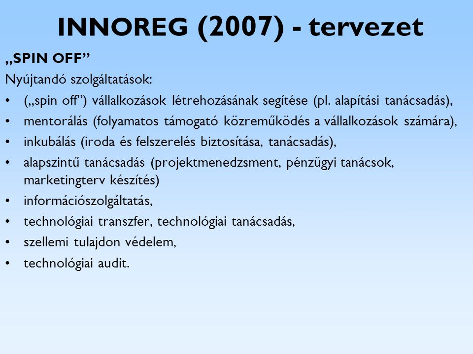 """INNOREG (2007) - tervezet """"SPIN OFF"""" Nyújtandó szolgáltatások: (""""spin off"""") vállalkozások létrehozásának segítése (pl. alapítási tanácsadás), mentorál"""