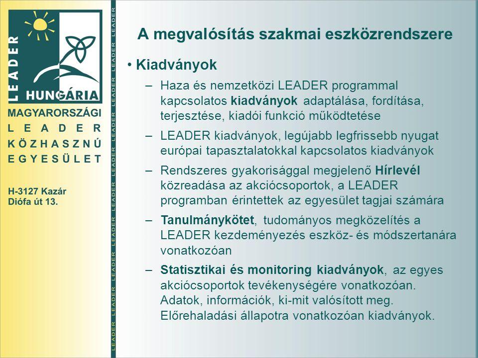A megvalósítás szakmai eszközrendszere Kiadványok –Haza és nemzetközi LEADER programmal kapcsolatos kiadványok adaptálása, fordítása, terjesztése, kiadói funkció működtetése –LEADER kiadványok, legújabb legfrissebb nyugat európai tapasztalatokkal kapcsolatos kiadványok –Rendszeres gyakorisággal megjelenő Hírlevél közreadása az akciócsoportok, a LEADER programban érintettek az egyesület tagjai számára –Tanulmánykötet, tudományos megközelítés a LEADER kezdeményezés eszköz- és módszertanára vonatkozóan –Statisztikai és monitoring kiadványok, az egyes akciócsoportok tevékenységére vonatkozóan.