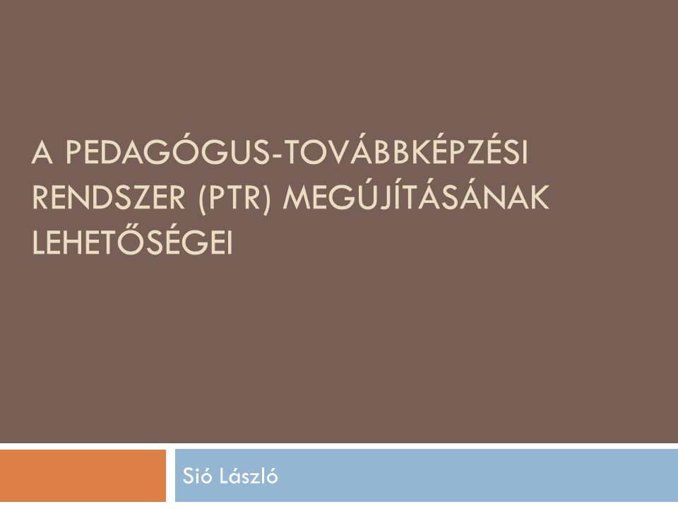 A PEDAGÓGUS-TOVÁBBKÉPZÉSI RENDSZER (PTR) MEGÚJÍTÁSÁNAK LEHETŐSÉGEI Sió László