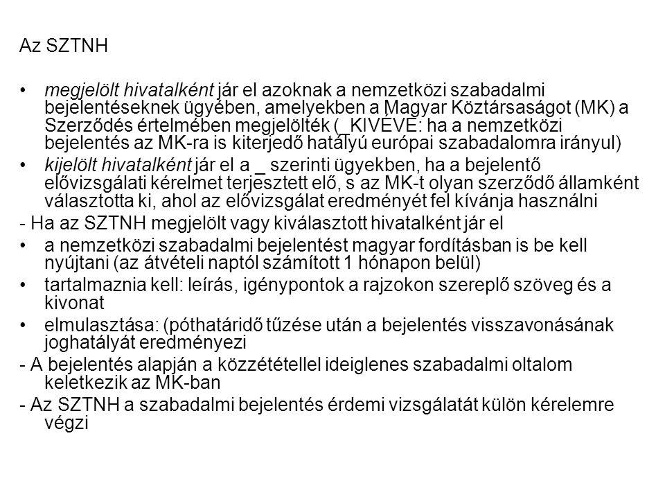 Az SZTNH megjelölt hivatalként jár el azoknak a nemzetközi szabadalmi bejelentéseknek ügyében, amelyekben a Magyar Köztársaságot (MK) a Szerződés értelmében megjelölték (_KIVÉVE: ha a nemzetközi bejelentés az MK-ra is kiterjedő hatályú európai szabadalomra irányul) kijelölt hivatalként jár el a _ szerinti ügyekben, ha a bejelentő elővizsgálati kérelmet terjesztett elő, s az MK-t olyan szerződő államként választotta ki, ahol az elővizsgálat eredményét fel kívánja használni - Ha az SZTNH megjelölt vagy kiválasztott hivatalként jár el a nemzetközi szabadalmi bejelentést magyar fordításban is be kell nyújtani (az átvételi naptól számított 1 hónapon belül) tartalmaznia kell: leírás, igénypontok a rajzokon szereplő szöveg és a kivonat elmulasztása: (póthatáridő tűzése után a bejelentés visszavonásának joghatályát eredményezi - A bejelentés alapján a közzététellel ideiglenes szabadalmi oltalom keletkezik az MK-ban - Az SZTNH a szabadalmi bejelentés érdemi vizsgálatát külön kérelemre végzi
