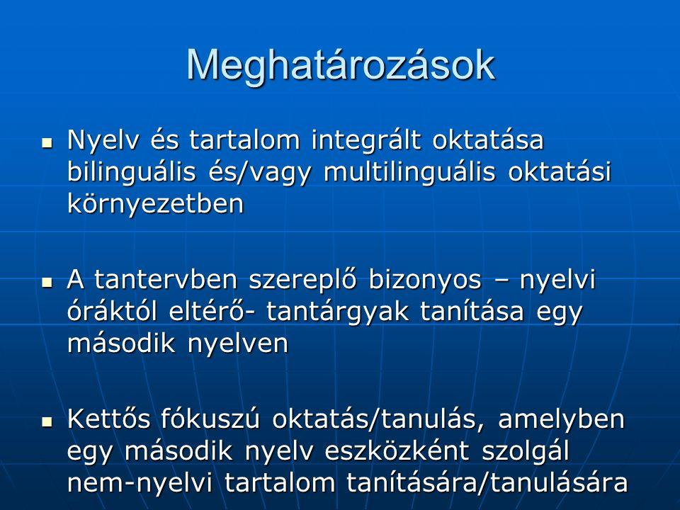 Meghatározások Nyelv és tartalom integrált oktatása bilinguális és/vagy multilinguális oktatási környezetben Nyelv és tartalom integrált oktatása bilinguális és/vagy multilinguális oktatási környezetben A tantervben szereplő bizonyos – nyelvi óráktól eltérő- tantárgyak tanítása egy második nyelven A tantervben szereplő bizonyos – nyelvi óráktól eltérő- tantárgyak tanítása egy második nyelven Kettős fókuszú oktatás/tanulás, amelyben egy második nyelv eszközként szolgál nem-nyelvi tartalom tanítására/tanulására Kettős fókuszú oktatás/tanulás, amelyben egy második nyelv eszközként szolgál nem-nyelvi tartalom tanítására/tanulására