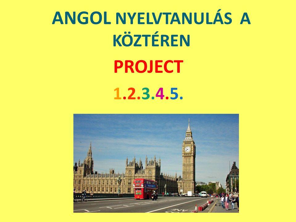 ANGOL NYELVTANULÁS A KÖZTÉREN PROJECT 1.2.3.4.5.