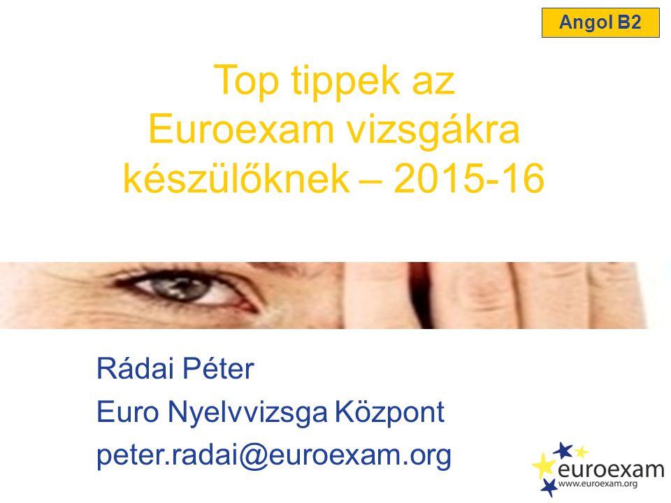 Rádai Péter Euro Nyelvvizsga Központ peter.radai@euroexam.org Top tippek az Euroexam vizsgákra készülőknek – 2015-16 Angol B2