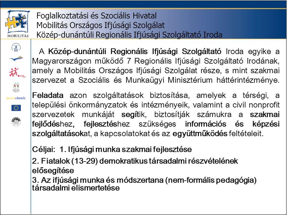 Foglalkoztatási és Szociális Hivatal Mobilitás Országos Ifjúsági Szolgálat Közép-dunántúli Regionális Ifjúsági Szolgáltató Iroda A Közép-dunántúli Regionális Ifjúsági Szolgáltató Iroda egyike a Magyarországon működő 7 Regionális Ifjúsági Szolgáltató Irodának, amely a Mobilitás Országos Ifjúsági Szolgálat része, s mint szakmai szervezet a Szociális és Munkaügyi Minisztérium háttérintézménye.
