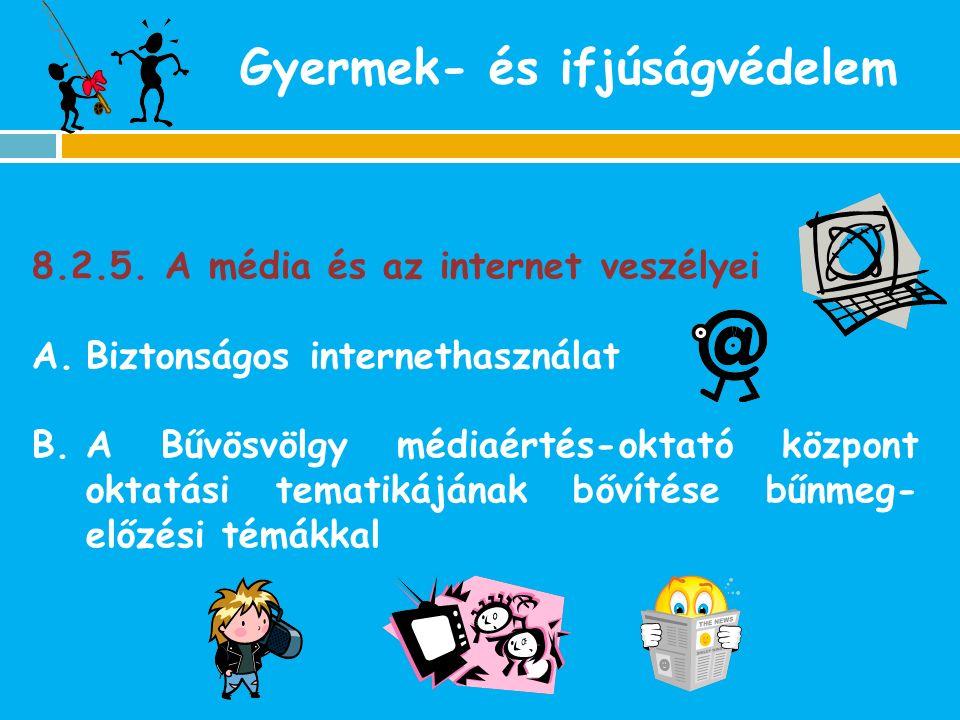Gyermek- és ifjúságvédelem 8.2.5. A média és az internet veszélyei A.Biztonságos internethasználat B.A Bűvösvölgy médiaértés-oktató központ oktatási t