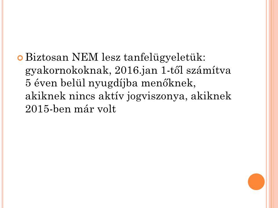 Biztosan NEM lesz tanfelügyeletük: gyakornokoknak, 2016.jan 1-től számítva 5 éven belül nyugdíjba menőknek, akiknek nincs aktív jogviszonya, akiknek 2015-ben már volt