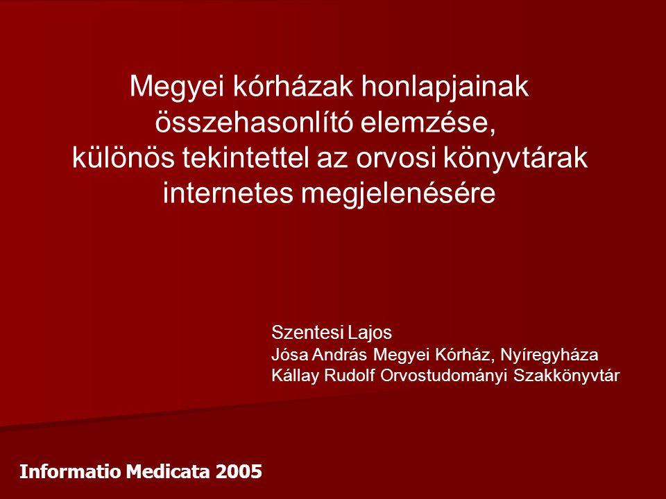 Megyei kórházak honlapjainak összehasonlító elemzése, különös tekintettel az orvosi könyvtárak internetes megjelenésére Szentesi Lajos Jósa András Megyei Kórház, Nyíregyháza Kállay Rudolf Orvostudományi Szakkönyvtár Informatio Medicata 2005