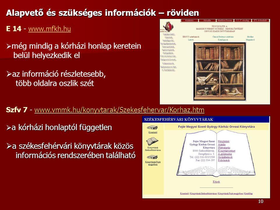 10 Alapvető és szükséges információk – röviden E 14 - www.mfkh.huwww.mfkh.hu  még mindig a kórházi honlap keretein belül helyezkedik el  az információ részletesebb, több oldalra oszlik szét www.vmmk.hu/konyvtarak/Szekesfehervar/Korhaz.htm www.vmmk.hu/konyvtarak/Szekesfehervar/Korhaz.htm Szfv 7 - www.vmmk.hu/konyvtarak/Szekesfehervar/Korhaz.htmwww.vmmk.hu/konyvtarak/Szekesfehervar/Korhaz.htm  a kórházi honlaptól független  a székesfehérvári könyvtárak közös információs rendszerében található információs rendszerében található