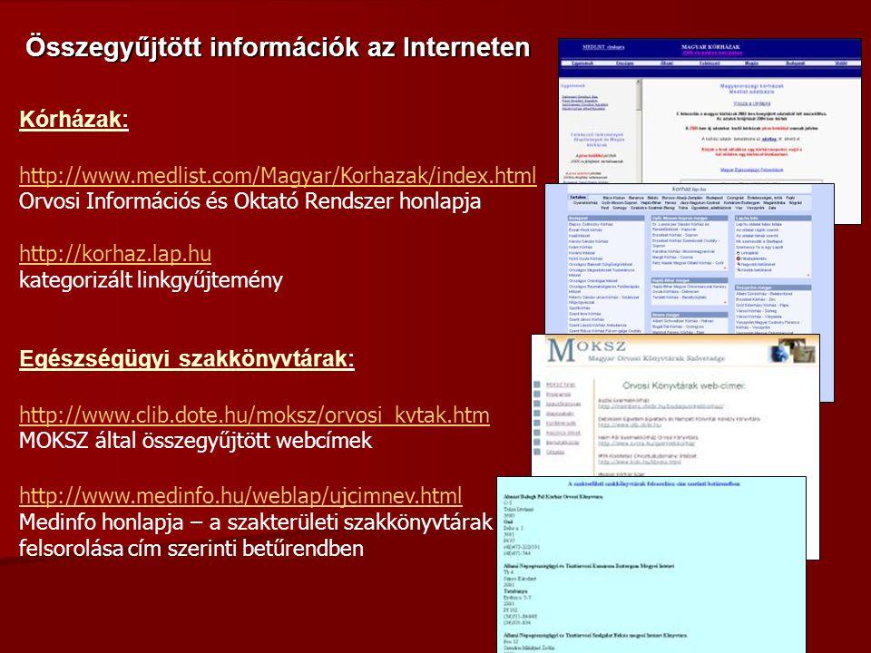 Kórházak: http://www.medlist.com/Magyar/Korhazak/index.html Orvosi Információs és Oktató Rendszer honlapja http://korhaz.lap.hu kategorizált linkgyűjtemény Egészségügyi szakkönyvtárak: http://www.clib.dote.hu/moksz/orvosi_kvtak.htm MOKSZ által összegyűjtött webcímek http://www.medinfo.hu/weblap/ujcimnev.html Medinfo honlapja – a szakterületi szakkönyvtárak felsorolása cím szerinti betűrendben Összegyűjtött információk az Interneten