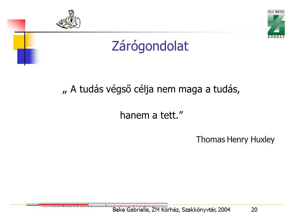 """Beke Gabriella, ZM Kórház, Szakkönyvtár, 2004 20 Zárógondolat """" A tudás végső célja nem maga a tudás, hanem a tett. Thomas Henry Huxley"""