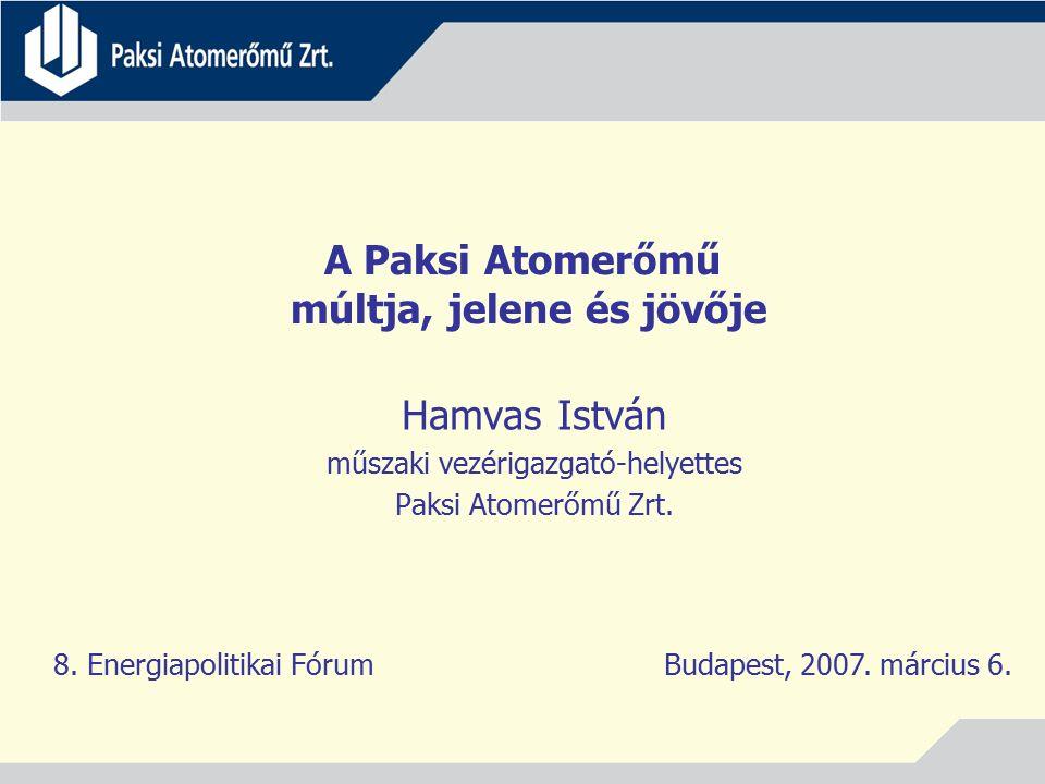 A Paksi Atomerőmű múltja, jelene és jövője Hamvas István műszaki vezérigazgató-helyettes Paksi Atomerőmű Zrt. 8. Energiapolitikai Fórum Budapest, 2007