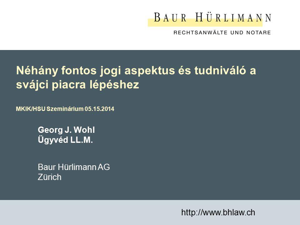1 Néhány fontos jogi aspektus és tudniváló a svájci piacra lépéshez MKIK/HSU Szeminárium 05.15.2014 http://www.bhlaw.ch Georg J. Wohl Ügyvéd LL.M. Bau