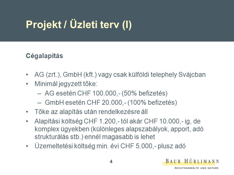 4 Projekt / Üzleti terv (I) Cégalapítás AG (zrt.), GmbH (kft.) vagy csak külföldi telephely Svájcban Minimál jegyzett tőke: –AG esetén CHF 100.000,- (50% befizetés) –GmbH esetén CHF 20.000,- (100% befizetés) Tőke az alapítás után rendelkezésre áll Alapítási költség CHF 1.200,- tól akár CHF 10.000,- ig, de komplex ügyekben (különleges alapszabályok, apport, adó strukturálás stb.) ennél magasabb is lehet Üzemeltetési költség min.