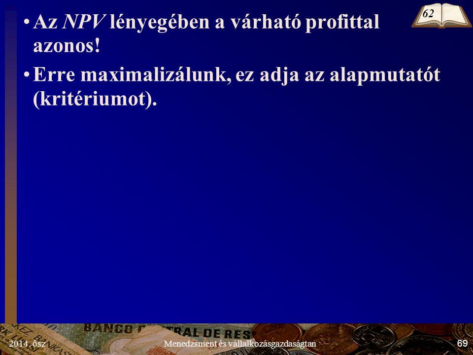 2014. ősz69Menedzsment és vállalkozásgazdaságtan Az NPV lényegében a várható profittal azonos! Erre maximalizálunk, ez adja az alapmutatót (kritériumo