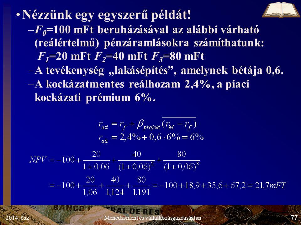 2014. ősz77Menedzsment és vállalkozásgazdaságtan Nézzünk egy egyszerű példát! –F 0 =100 mFt beruházásával az alábbi várható (reálértelmű) pénzáramláso