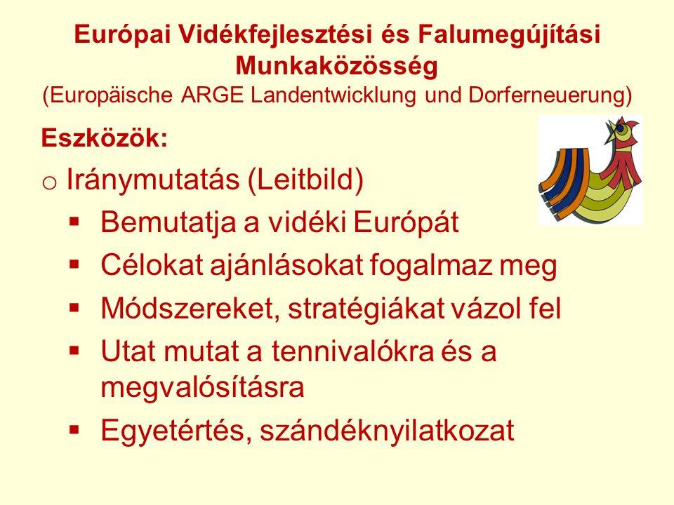 Európai Vidékfejlesztési és Falumegújítási Munkaközösség (Europäische ARGE Landentwicklung und Dorferneuerung) Eszközök: o Iránymutatás (Leitbild)  Bemutatja a vidéki Európát  Célokat ajánlásokat fogalmaz meg  Módszereket, stratégiákat vázol fel  Utat mutat a tennivalókra és a megvalósításra  Egyetértés, szándéknyilatkozat