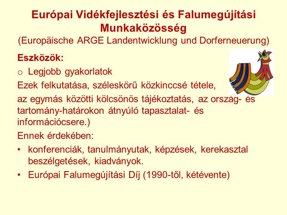 Európai Vidékfejlesztési és Falumegújítási Munkaközösség (Europäische ARGE Landentwicklung und Dorferneuerung) Eszközök: o Legjobb gyakorlatok Ezek felkutatása, széleskörű közkinccsé tétele, az egymás közötti kölcsönös tájékoztatás, az ország- és tartomány-határokon átnyúló tapasztalat- és információcsere.) Ennek érdekében: konferenciák, tanulmányutak, képzések, kerekasztal beszélgetések, kiadványok.