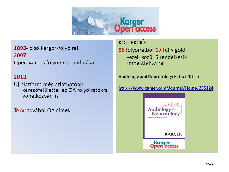 1893- első Karger-folyóirat 2007 Open Access folyóiratok indulása 2013 Új platform még átláthatóbb keresőfelülettel az OA folyóiratokra vonatkozóan is Terv: további OA címek KOLLEKCIÓ: 95 folyóiratból 17 fully gold -ezek közül 5 rendelkezik impaktfaktorral Audiology and Neurotology Extra (2011-) http://www.karger.com/Journal/Home/255124 15/20